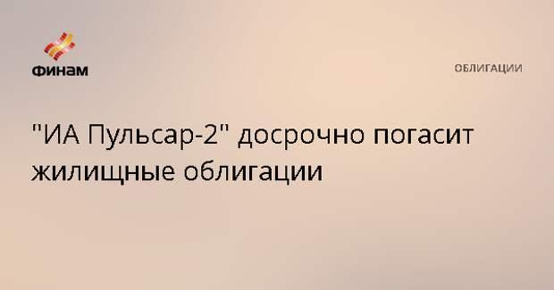 """""""ИА Пульсар-2"""" досрочно погасит жилищные облигации"""