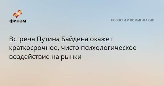 Встреча Путина Байдена окажет краткосрочное, чисто психологическое воздействие на рынки