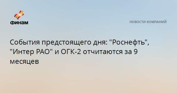 """События предстоящего дня: """"Роснефть"""", """"Интер РАО"""" и ОГК-2 отчитаются за 9 месяцев"""