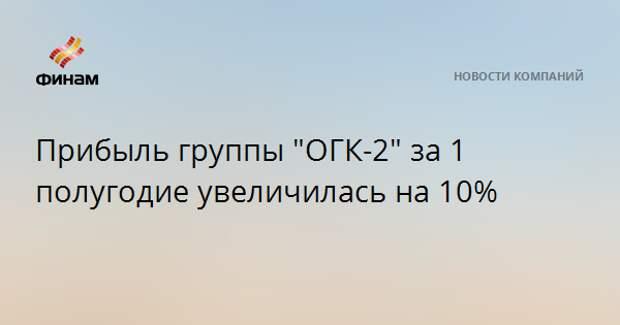 """Прибыль группы """"ОГК-2"""" за 1 полугодие увеличилась на 10%"""