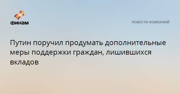 Путин поручил продумать дополнительные меры поддержки граждан, лишившихся вкладов