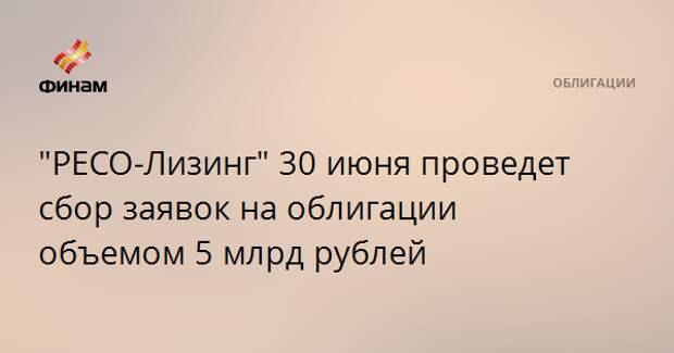 """""""РЕСО-Лизинг"""" 30 июня проведет сбор заявок на облигации объемом 5 млрд рублей"""