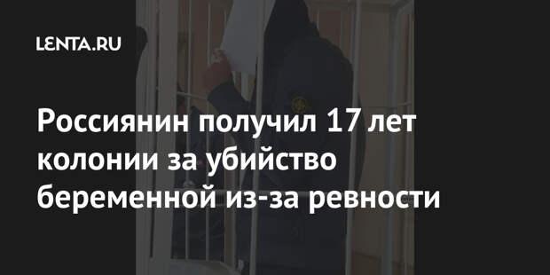 Россиянин получил 17 лет колонии за убийство беременной из-за ревности