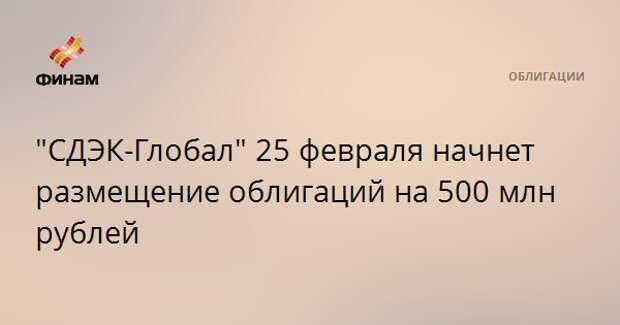 """""""СДЭК-Глобал"""" 25 февраля начнет размещение облигаций на 500 млн рублей"""