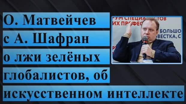О. Матвейчев с А. Шафран о лжи зелёных глобалистов, об искусственном интеллекте