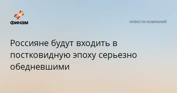 Россияне будут входить в постковидную эпоху серьезно обедневшими