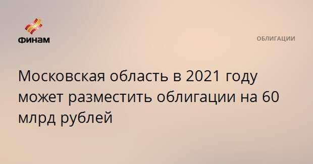 Московская область в 2021 году может разместить облигации на 60 млрд рублей