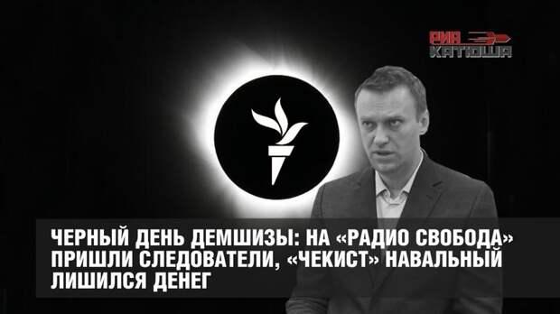 Черный день демшизы: на «Радио Свобода» пришли следователи, «чекист» Навальный лишился денег
