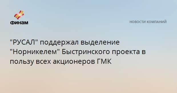 """""""РУСАЛ"""" поддержал выделение """"Норникелем"""" Быстринского проекта в пользу всех акционеров ГМК"""