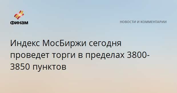 Индекс МосБиржи сегодня проведет торги в пределах 3800-3850 пунктов