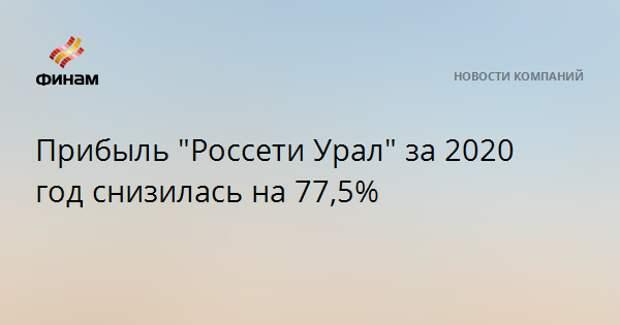 """Прибыль """"Россети Урал"""" за 2020 год снизилась на 77,5%"""