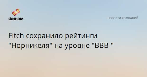 "Fitch сохранило рейтинги ""Норникеля"" на уровне ""BBB-"""