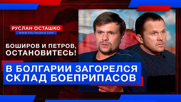 Боширов и Петров, что вы делаете? В Болгарии загорелся склад боеприпасов