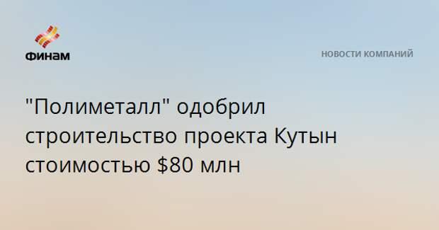 """""""Полиметалл"""" одобрил строительство проекта Кутын стоимостью $80 млн"""