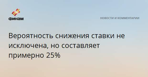 Вероятность снижения ставки не исключена, но составляет примерно 25%