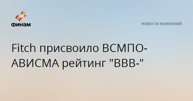 """Fitch присвоило ВСМПО-АВИСМА рейтинг """"ВВВ-"""""""