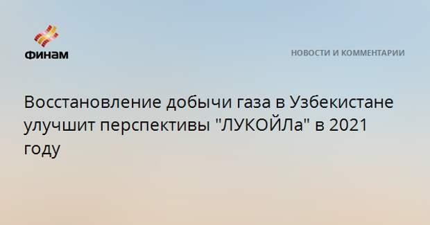 """Восстановление добычи газа в Узбекистане улучшит перспективы """"ЛУКОЙЛа"""" в 2021 году"""