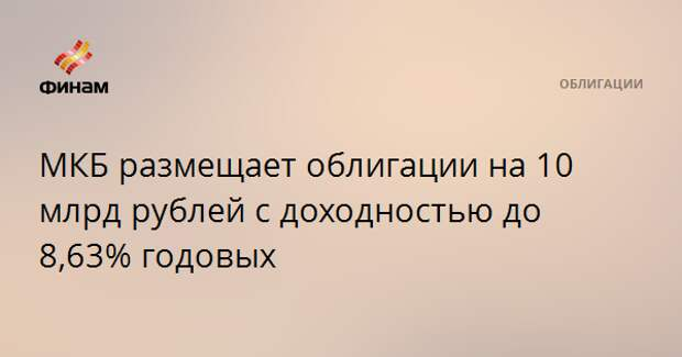 МКБ размещает облигации на 10 млрд рублей с доходностью до 8,63% годовых