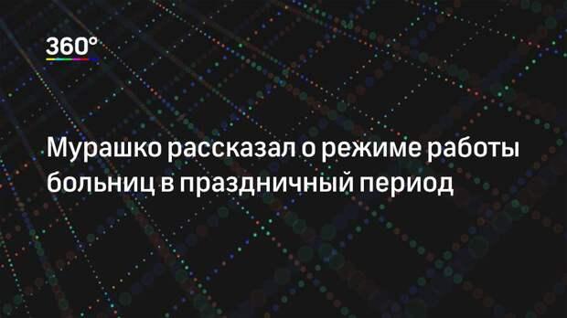 Мурашко рассказал о режиме работы больниц в праздничный период