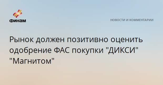 """Рынок должен позитивно оценить одобрение ФАС покупки """"ДИКСИ"""" """"Магнитом"""""""