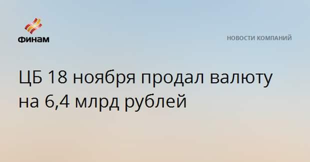 ЦБ 18 ноября продал валюту на 6,4 млрд рублей