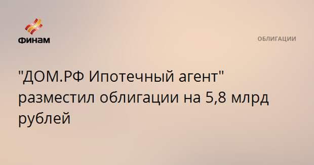 """""""ДОМ.РФ Ипотечный агент"""" разместил облигации на 5,8 млрд рублей"""