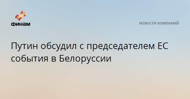 Путин обсудил с председателем ЕС события в Белоруссии