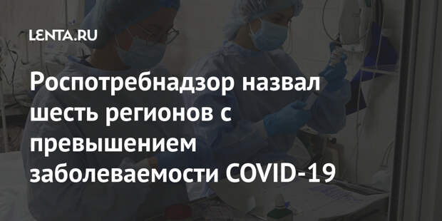 Роспотребнадзор назвал шесть регионов с превышением заболеваемости COVID-19