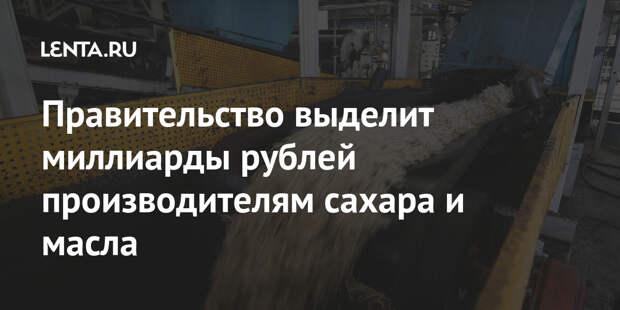 Правительство выделит миллиарды рублей производителям сахара и масла