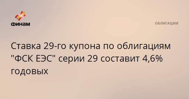"""Ставка 29-го купона по облигациям """"ФСК ЕЭС"""" серии 29 составит 4,6% годовых"""