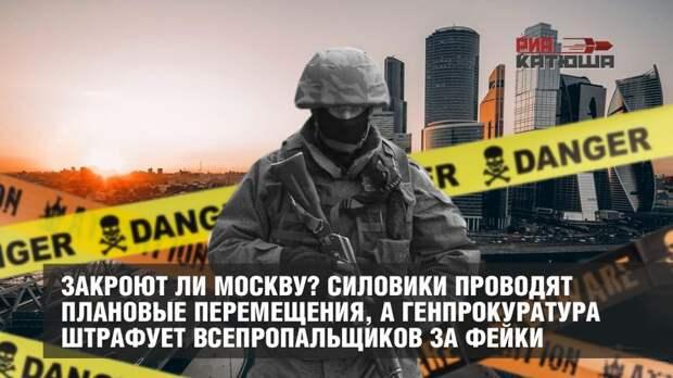 Закроют ли Москву? Силовики проводят плановые перемещения, а Генпрокуратура штрафует всепропальщиков за фейки