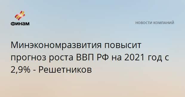 Минэкономразвития повысит прогноз роста ВВП РФ на 2021 год с 2,9% - Решетников