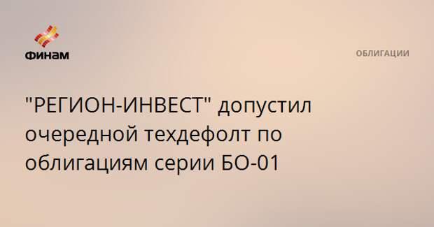 """""""РЕГИОН-ИНВЕСТ"""" допустил очередной техдефолт по облигациям серии БО-01"""