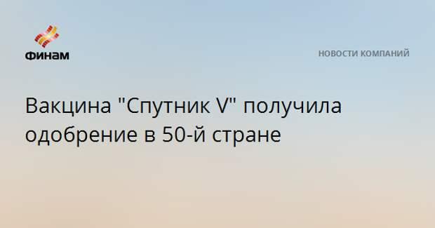 """Вакцина """"Спутник V"""" получила одобрение в 50-й стране"""