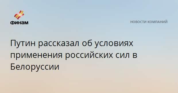 Путин рассказал об условиях применения российских сил в Белоруссии