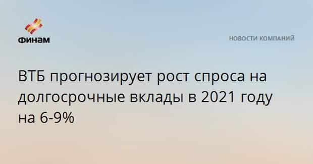 ВТБ прогнозирует рост спроса на долгосрочные вклады в 2021 году на 6-9%