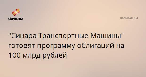 """""""Синара-Транспортные Машины"""" готовят программу облигаций на 100 млрд рублей"""