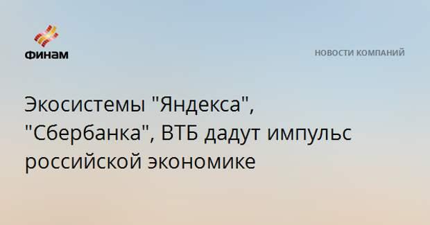 """Экосистемы """"Яндекса"""", """"Сбербанка"""", ВТБ дадут импульс российской экономике"""
