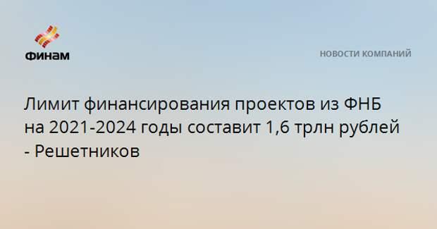 Лимит финансирования проектов из ФНБ на 2021-2024 годы составит 1,6 трлн рублей - Решетников