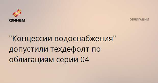 """Концессии водоснабжения"" допустили техдефолт по облигациям серии 04"