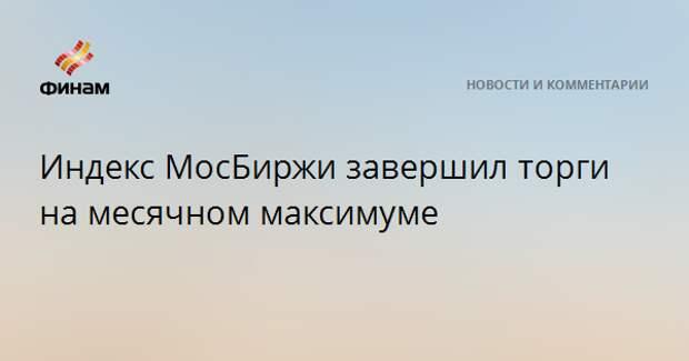 Индекс МосБиржи завершил торги на месячном максимуме