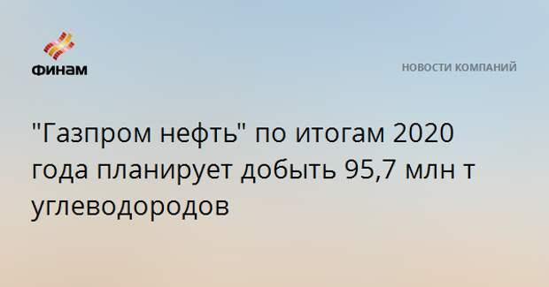 """""""Газпром нефть"""" по итогам 2020 года планирует добыть 95,7 млн тнэ углеводородов"""