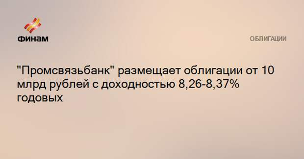 """""""Промсвязьбанк"""" размещает облигации от 10 млрд рублей с доходностью 8,26-8,37% годовых"""