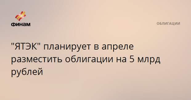 """""""ЯТЭК"""" планирует в апреле разместить облигации на 5 млрд рублей"""