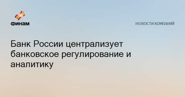 Банк России централизует банковское регулирование и аналитику