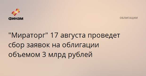 """""""Мираторг"""" 17 августа проведет сбор заявок на облигации объемом 3 млрд рублей"""