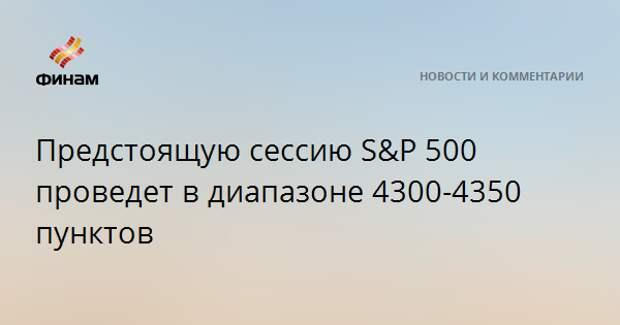 Предстоящую сессию S&P 500 проведет в диапазоне 4300-4350 пунктов