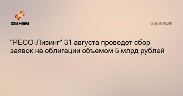 """""""РЕСО-Лизинг"""" 31 августа проведет сбор заявок на облигации объемом 5 млрд рублей"""