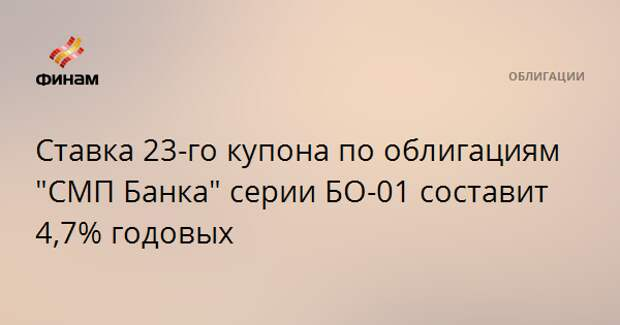 """Ставка 23-го купона по облигациям """"СМП Банка"""" серии БО-01 составит 4,7% годовых"""