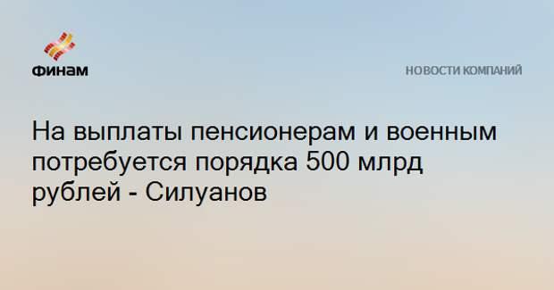 На выплаты пенсионерам и военным потребуется порядка 500 млрд рублей - Силуанов